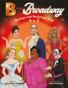 B Is for Broadway : Onstage and Backstage from a to Z - John Robert; Emmerich Allman