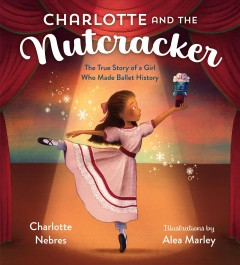 Charlotte and the Nutcracker : The True Story of a Girl Who Made Ballet History - Charlotte; Marley Nebres