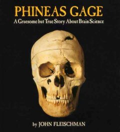 Phineas Gage : a gruesome but true story about brain science (Ages 11-15) - John Fleischman