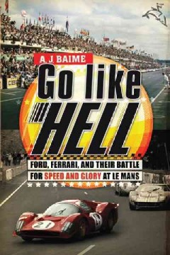Go like hell : Ford, Ferrari, and their battle for speed and glory at Le Mans - A. J. (Albert J.) Baime