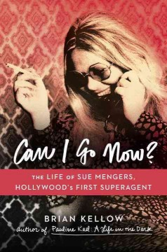 Can I Go Now? : The Life of Sue Mengers, Hollywood's First Superagent - Brian Kellow