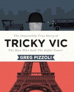 Tricky Vic : the impossibly true story of the man who sold the Eiffel Tower - Greg Pizzoli