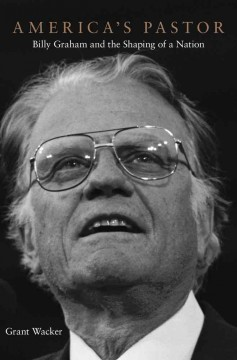 America's Pastor : Billy Graham and the Shaping of a Nation - Grant Wacker