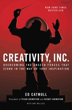 Creativity, inc. : overcoming the unseen forces that stand in the way of true inspiration - Amy Wallace