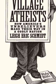 Village Atheists : How America's Unbelievers Made Their Way in a Godly Nation - Leigh Eric Schmidt