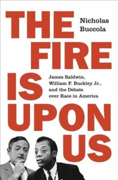 Fire Is upon Us : James Baldwin, William F. Buckley Jr., and the Debate over Race in America - Nicholas Buccola