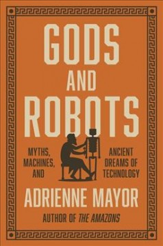 Gods and Robots : Myths, Machines, and Ancient Dreams of Technology - Adrienne Mayor