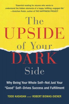 The upside of your dark side : why being your whole self -- not just your good self -- drives success and fulfillment - Robert Biswas-Diener