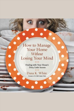 How to manage your home without losing your mind : dealing with your house's dirty little secrets - Dana (Dana K.) White