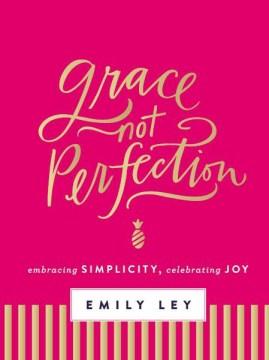 Grace, Not Perfection : Embracing Simplicity, Celebrating Joy - Emily Ley