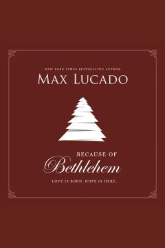 Because of Bethlehem : love is born, hope is here - Max Lucado