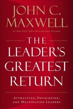 Leader's Greatest Return : Attracting, Developing, and Multiplying Leaders - John C Maxwell