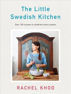 Little Swedish Kitchen : Over 100 Recipes to Celebrate Every Season - Rachel Khoo