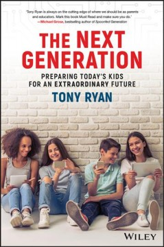 The next generation : preparing today's kids for an extraordinary future - Tony J Ryan
