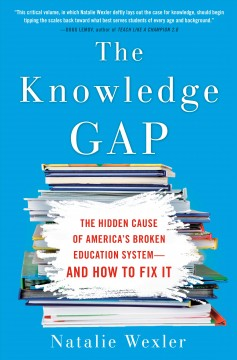 The knowledge gap : the hidden cause of America's broken education system -- and how to fix it - Natalie Wexler