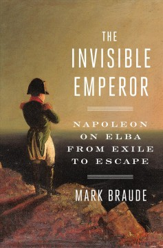 The invisible emperor : Napoleon on Elba from exile to escape - Mark Braude