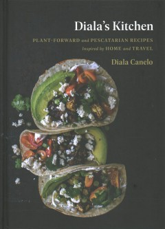 Diala's Kitchen : Plant-forward and Pescatarian Recipes Inspired by Home and Travel - Diala Canelo