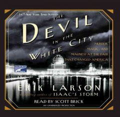 The devil in the white city : [murder, magic & madness at the fair that changed America] - Erik Larson