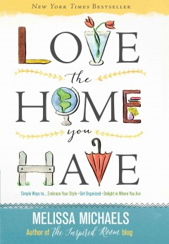 Love the Home You Have Simple Ways to…Embrace Your Style *Get Organized *Delight in Where You Are - Melissa Michaels