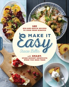 Make it easy : 120 mix-and-match recipes to cook from scratch with smart store-bought shortcuts when you need them - Stacie Billis