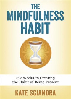 Mindfulness Habit : Six Weeks to Creating the Habit of Being Present - Kate Sciandra