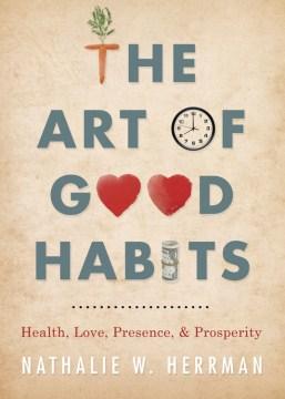The art of good habits : health, love, presence & prosperity - Nathalie W Herrman
