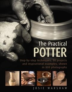 Practical Potter : Step-by-step Techniques, 25 Projects and Inspirational Examples, Shown in 800 Photographs - Josie Warshaw