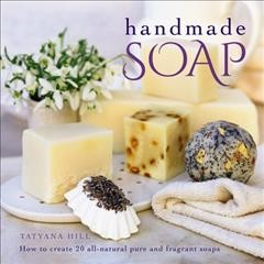 Handmade Soap : How to Create 20 All-natural Pure and Fragrant Soaps - Tatyana Hill
