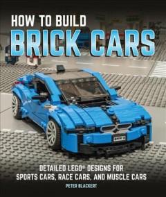 How to Build Brick Cars : Detailed Lego Designs for Sports Cars, Race Cars, and Muscle Cars - Peter Blackert