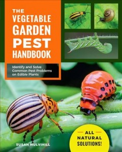 Vegetable Garden Pest Handbook : Identify and Solve Common Pest Problems on Edible Plants - All Natural Solutions! - Susan Mulvihill