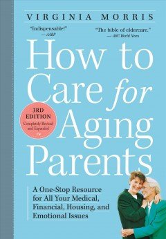How to care for aging parents : a one-stop resource for all your medical, financial, housing, and emotional issues - Virginia Morris