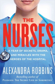 Nurses : A Year of Secrets, Drama, and Miracles With the Heroes of the Hospital - Alexandra Robbins