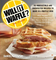Will it waffle? : 53 unexpected and irresistible recipes to make in a waffle iron  - Daniel Shumski
