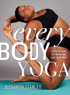 Every body yoga : let go of fear, get on the mat, love your body  / by Jessamyn Stanley - Jessamyn Stanley