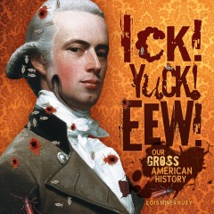 Ick! Yuck! Eew! : our gross American history  (Ages 10-13) - Lois Miner Huey