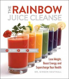 Rainbow Juice Cleanse : Lose Weight, Boost Energy, and Supercharge Your Health - Ginger Southall