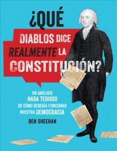 OMG WTF does the Constitution actually say? : a non-boring guide to how our democracy is supposed to work - Ben Sheehan