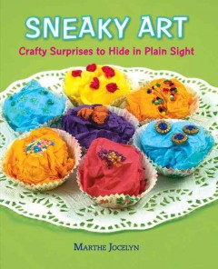 Sneaky art : crafty surprises to hide in plain sight (Ages 8+) - Marthe Jocelyn