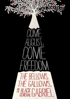 Come august, come freedom : The Bellows, the Gallows, and the Black General Gabriel. Gigi Amateau. - Gigi Amateau