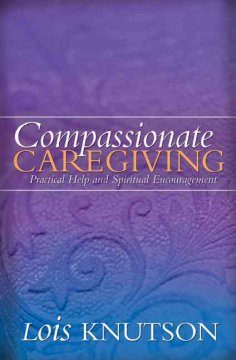 Compassionate caregiving : practical help and spiritual encouragement - Lois D Knutson