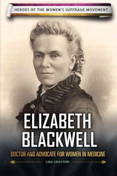 Elizabeth Blackwell : doctor and advocate for women in medicine - Lisa A Crayton