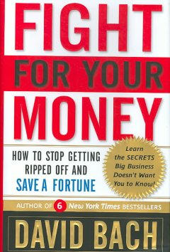 Fight for your money : how to stop getting ripped off and save a fortune / David Bach - David Bach