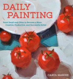 Daily Painting : Paint Small and Often to Become a More Creative, Productive, and Successful Artist - Carol Marine