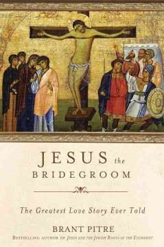 Jesus the Bridegroom : The Greatest Love Story Ever Told - Brant Pitre