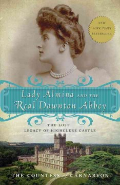 Lady Almina and the real Downton Abbey : the lost legacy of Highclere Castle / by The Countess of Carnarvon - Fiona Carnarvon
