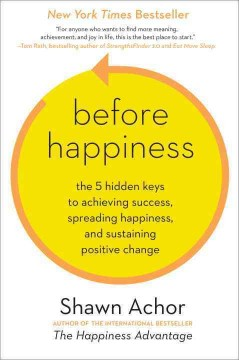 Before happiness : the 5 hidden keys to achieving success, spreading happiness, and sustaining positive change  - Shawn Achor