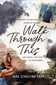 Walk Through This : Harness the Healing Power of Nature and Travel the Road to Forgiveness - Sara Schulting Kranz