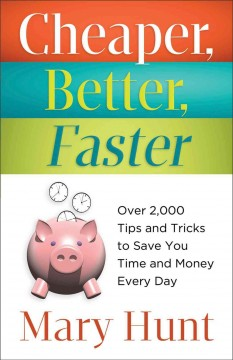 Cheaper, better, faster : over 2,000 tips and tricks to save you time and money every day / Mary Hunt - Mary Hunt