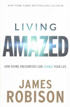 Living Amazed : How Divine Encounters Can Change Your Life - James Robison