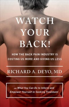 Watch Your Back! : How the Back Pain Industry Is Costing Us More and Giving Us Less—and What You Can Do to Inform and Empower Yourself in Seeking Treatment - Richard A Deyo